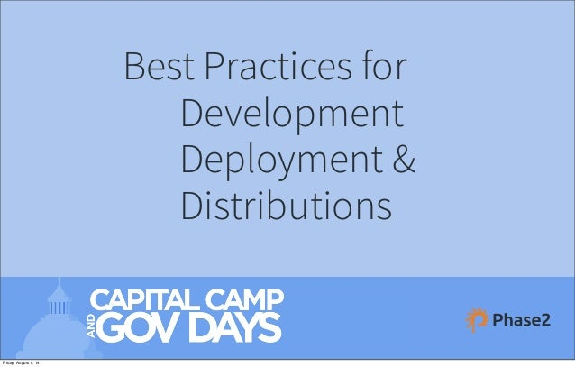 Best Practices for Development Deployment & Distributions August 1, 2014 Friday, August 1, 14
