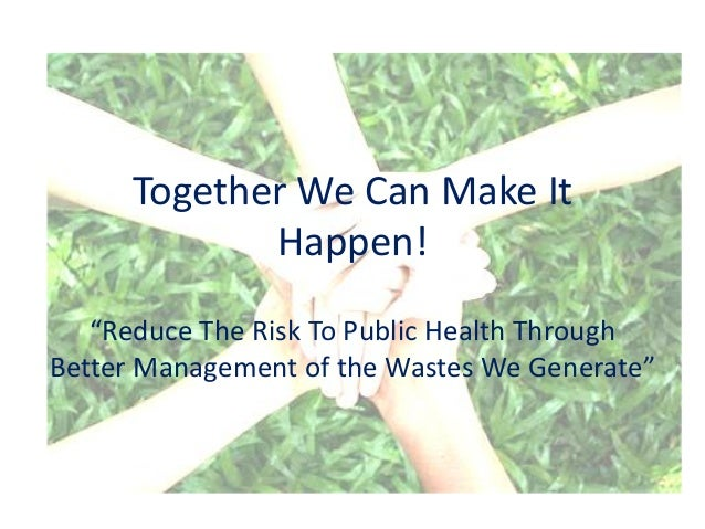 "Together We Can Make It             Happen!   ""Reduce The Risk To Public Health ThroughBetter Management of the Wastes We ..."