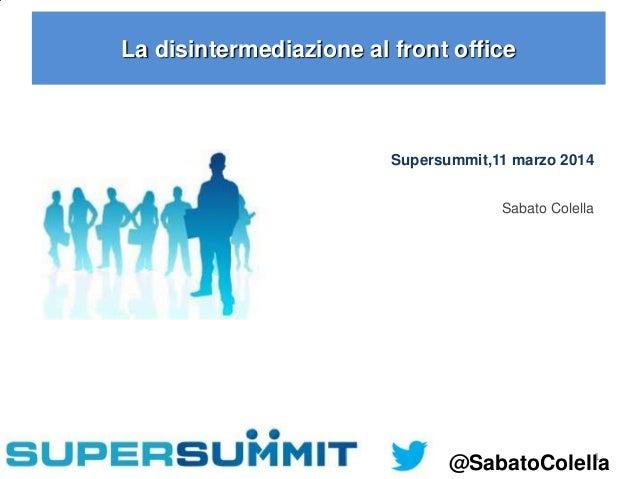 1 La disintermediazione al front office Supersummit,11 marzo 2014 Sabato Colella @SabatoColella