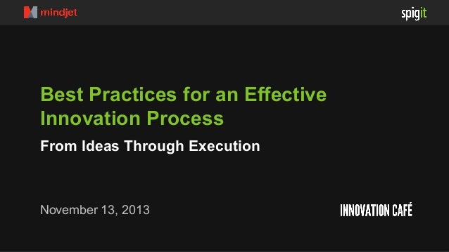 Best Practices for an Effective Innovation Process From Ideas Through Execution  November 13, 2013