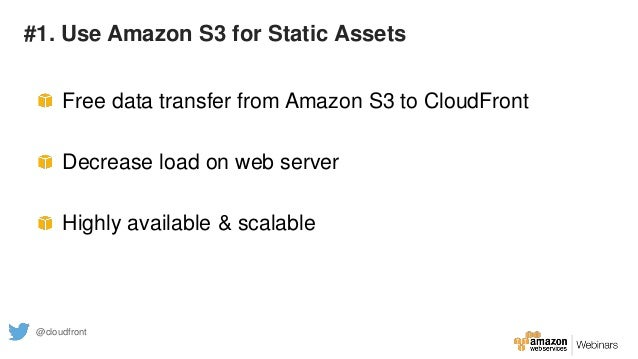 #1. Use Amazon S3 for Static Assets Free data transfer from Amazon S3 to CloudFront Decrease load on web server Highly ava...