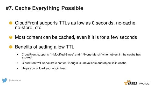 #7. Cache Everything Possible CloudFront supports TTLs as low as 0 seconds, no-cache, no-store, etc. Most content can be c...