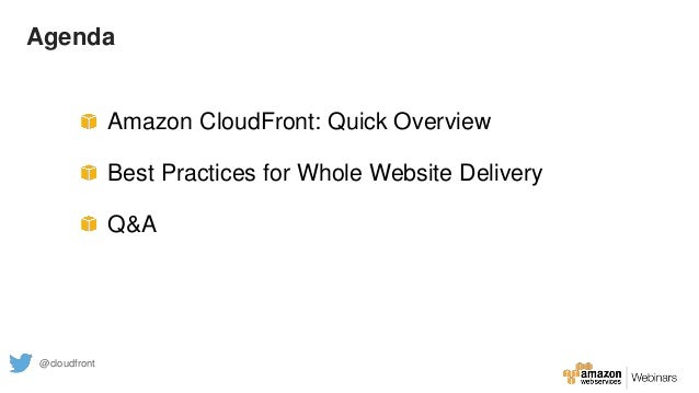 Agenda Amazon CloudFront: Quick Overview Best Practices for Whole Website Delivery Q&A @cloudfront