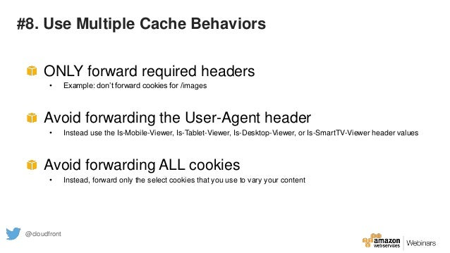 #8. Use Multiple Cache Behaviors ONLY forward required headers • Example: don't forward cookies for /images Avoid forwardi...