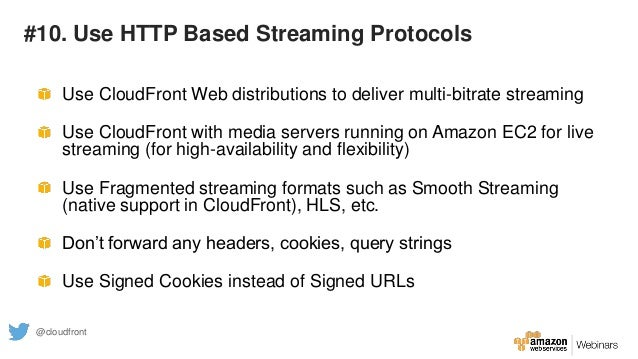 #10. Use HTTP Based Streaming Protocols Use CloudFront Web distributions to deliver multi-bitrate streaming Use CloudFront...