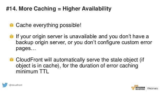 #14. More Caching = Higher Availability Cache everything possible! If your origin server is unavailable and you don't have...