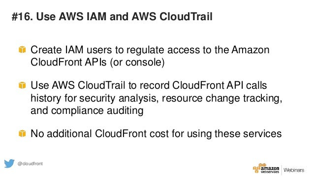 #16. Use AWS IAM and AWS CloudTrail Create IAM users to regulate access to the Amazon CloudFront APIs (or console) Use AWS...