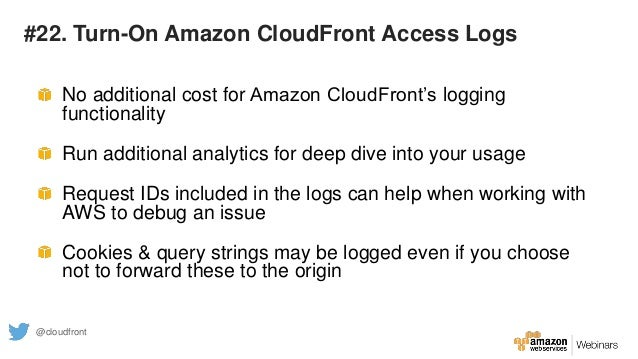 #22. Turn-On Amazon CloudFront Access Logs No additional cost for Amazon CloudFront's logging functionality Run additional...