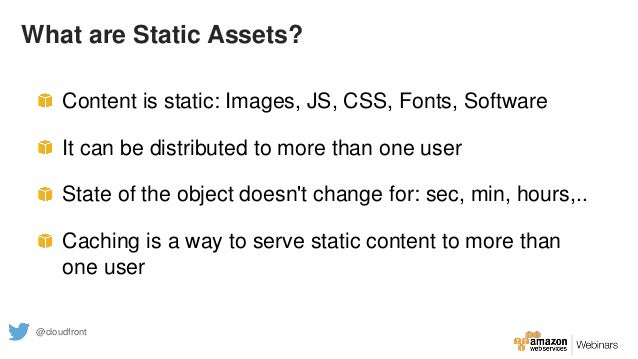 What are Static Assets? Content is static: Images, JS, CSS, Fonts, Software It can be distributed to more than one user St...