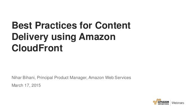 Best Practices for Content Delivery using Amazon CloudFront Nihar Bihani, Principal Product Manager, Amazon Web Services M...