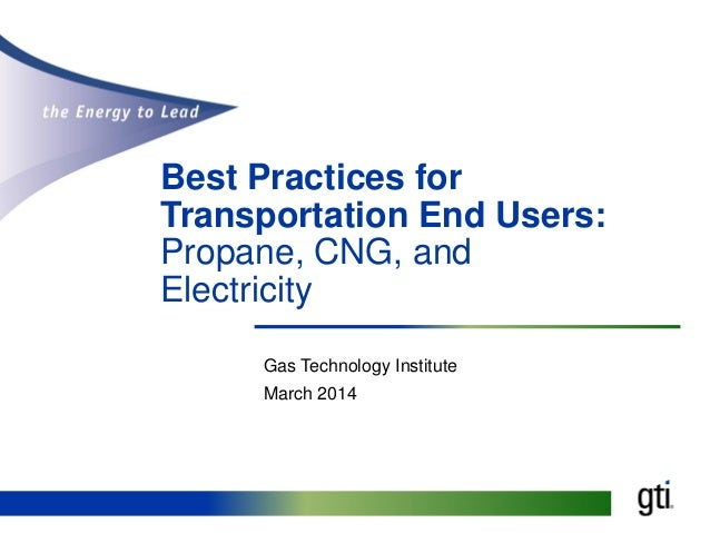 Best Practices for Transportation End Users: Propane, CNG, and Electricity Gas Technology Institute March 2014