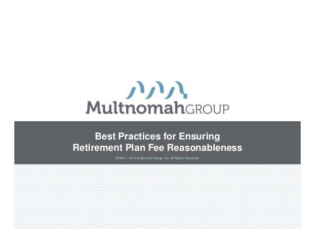 Best Practices for EnsuringRetirement Plan Fee Reasonableness        ©2003 – 2013 Multnomah Group, Inc. All Rights Reserved.