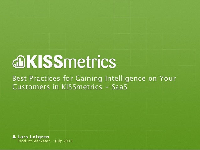 Best Practices for Gaining Intelligence on Your Customers in KISSmetrics - SaaS Lars Lofgren Product Marketer - July 2013