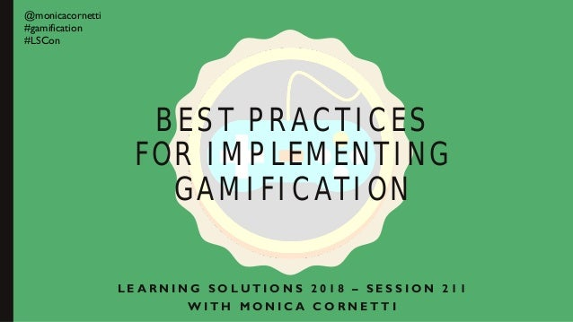 BEST PRACTICES FOR IMPLEMENTING GAMIFICATION L E A R N I N G S O L U T I O N S 2 0 1 8 – S E S S I O N 2 1 1 W I T H M O N...