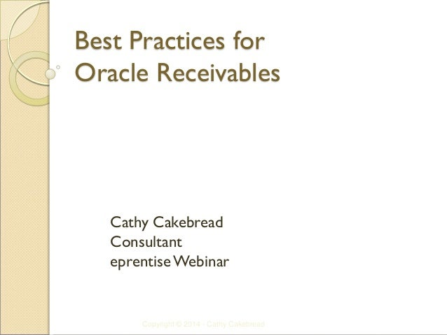 Best Practices for Oracle Receivables  Cathy Cakebread  Consultant  eprentise Webinar  Copyright © 2014 - Cathy Cakebread