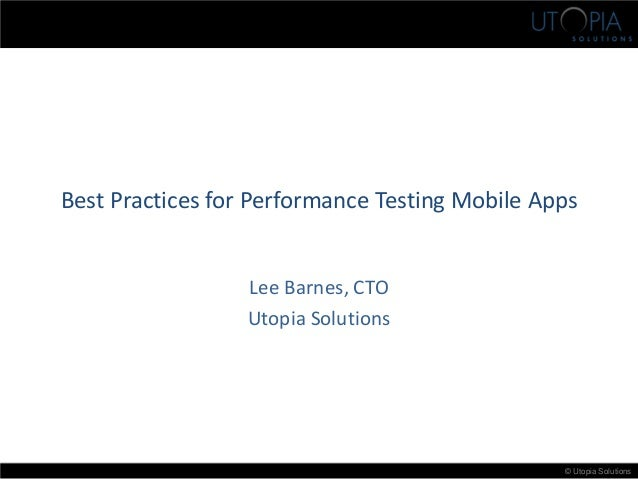 © Utopia Solutions Best Practices for Performance Testing Mobile Apps Lee Barnes, CTO Utopia Solutions
