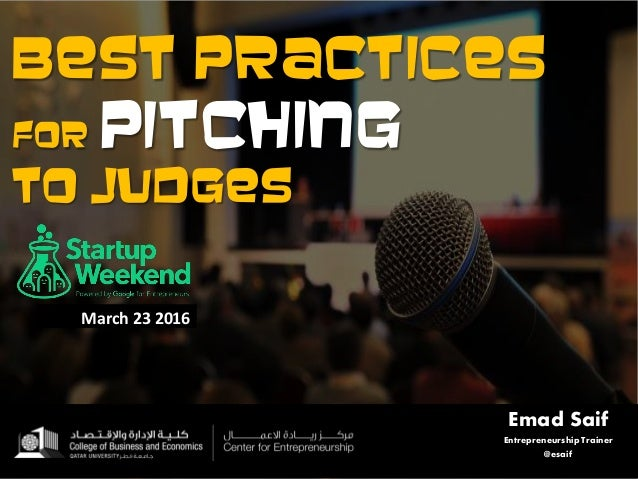 Best practices for pitching to judges Emad Saif Entrepreneurship Trainer @esaif March 23 2016