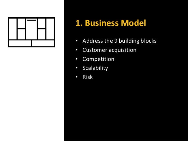 1. Business Model • Address the 9 building blocks • Customer acquisition • Competition • Scalability • Risk