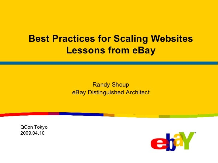 Best Practices for Scaling Websites Lessons from eBay Randy Shoup eBay Distinguished Architect QCon Tokyo 2009.04.10
