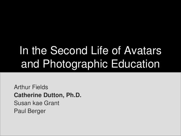 In the Second Life of Avatarsand Photographic EducationArthur FieldsCatherine Dutton, Ph.D.Susan kae GrantPaul Berger