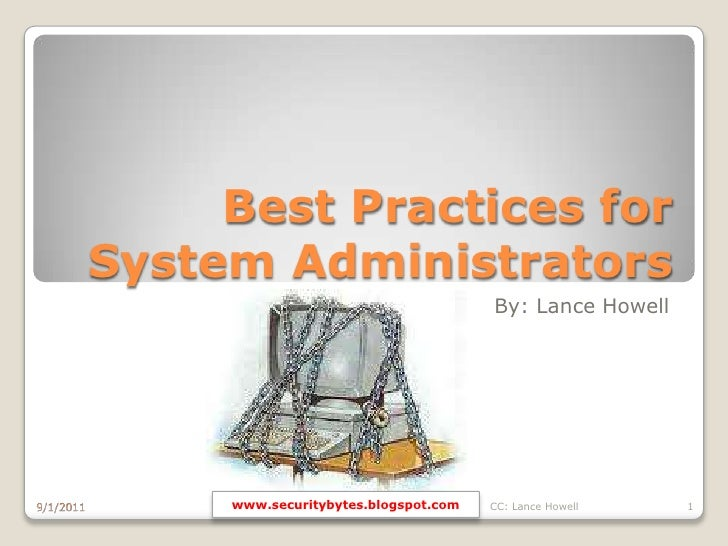 Best Practices for System Administrators<br />By: Lance Howell<br />9/1/2011<br />CC: Lance Howell<br />1<br />