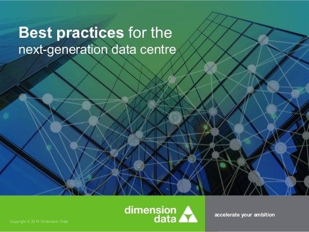 accelerate your ambition Copyright © 2015 Dimension Data Best practices for the next-generation data centre
