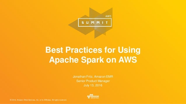 © 2016, Amazon Web Services, Inc. or its Affiliates. All rights reserved. Best Practices for Using Apache Spark on AWS Jon...