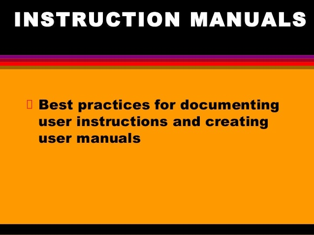 INSTRUCTION MANUALS Best practices for documenting user instructions and creating user manuals