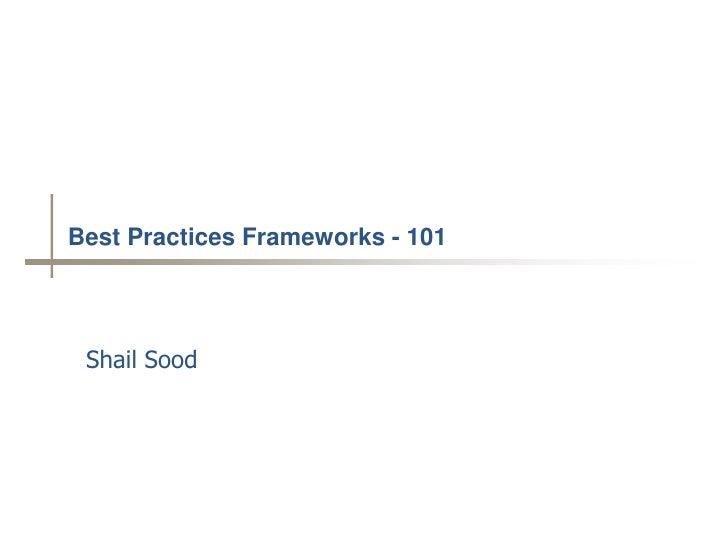 Best Practices Frameworks - 101      Shail Sood