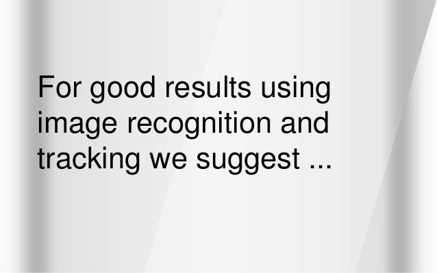 For good results using image recognition and tracking we suggest ...