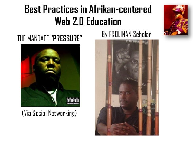 """Best Practices in Afrikan-centered Web 2.0 Education THE MANDATE """"PRESSURE""""  (Via Social Networking)  By FROLINAN Scholar"""