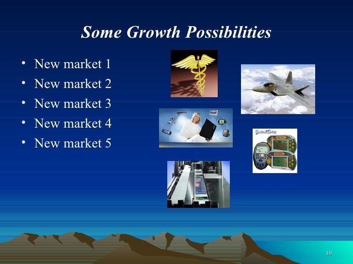 Some Growth Possibilities <ul><li>New market 1  </li></ul><ul><li>New market 2 </li></ul><ul><li>New market 3 </li></ul><u...