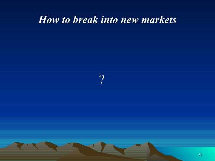 How to break into new markets <ul><li>  ? </li></ul>