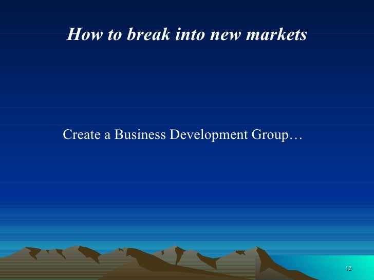 How to break into new markets <ul><li>Create a Business Development Group… </li></ul>