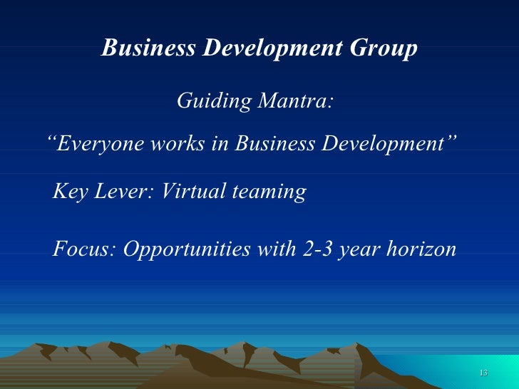 """Business Development Group Guiding Mantra:  Key Lever: Virtual teaming """" Everyone works in Business Development"""" Focus: Op..."""