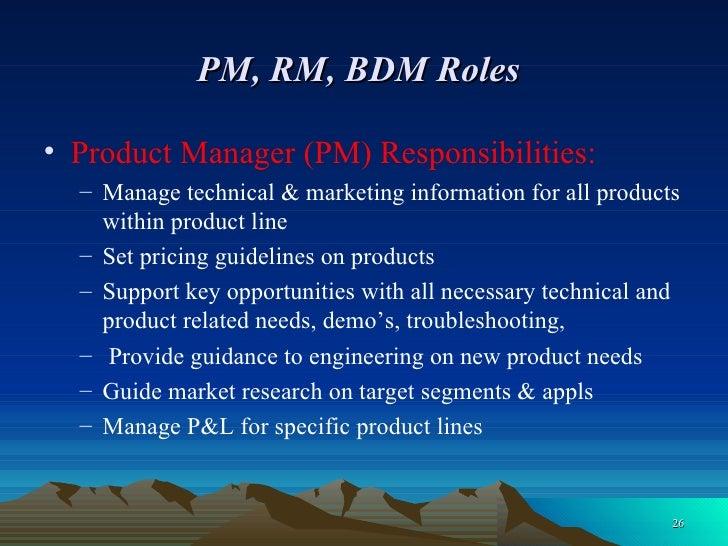PM, RM, BDM Roles   <ul><li>Product Manager (PM) Responsibilities: </li></ul><ul><ul><li>Manage technical & marketing info...