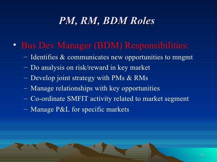 PM, RM, BDM Roles   <ul><li>Bus Dev Manager (BDM) Responsibilities: </li></ul><ul><ul><li>Identifies & communicates new op...