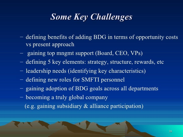 Some Key Challenges <ul><ul><li>defining benefits of adding BDG in terms of opportunity costs vs present approach </li></u...