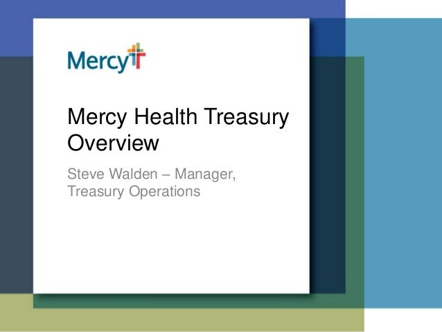 Mercy Health Treasury Overview Steve Walden – Manager, Treasury Operations
