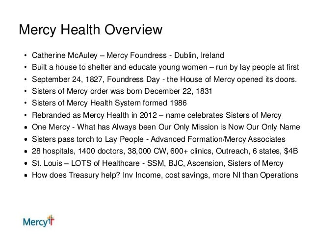 Mercy Health Overview • Catherine McAuley – Mercy Foundress - Dublin, Ireland • Built a house to shelter and educate young...