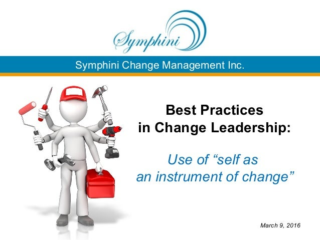 "Symphini Change Management Inc. Best Practices in Change Leadership: Use of ""self as an instrument of change"" March 9, 2016"