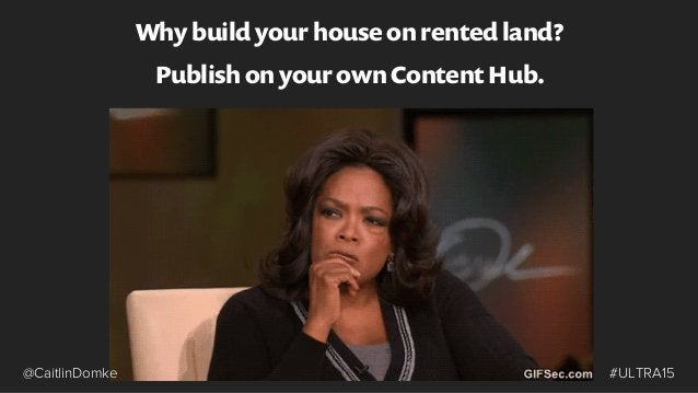 Why build your house on rented land? Publish on your own Content Hub. #ULTRA15@CaitlinDomke