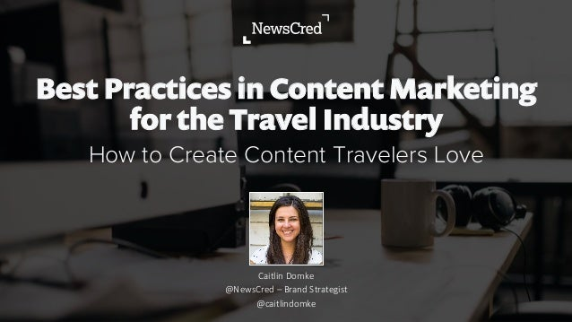 Best Practices in Content Marketing for the Travel Industry How to Create Content Travelers Love Caitlin  Domke @NewsCred ...