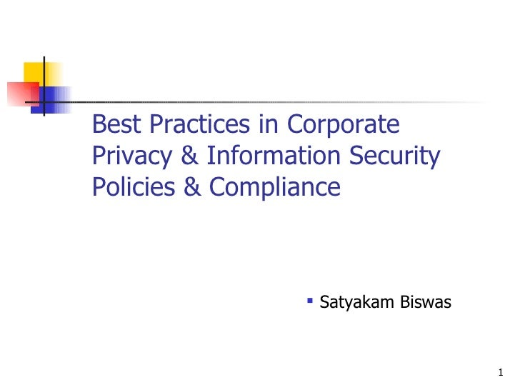 Best Practices in Corporate Privacy & Information Security Policies & Compliance <ul><ul><ul><li>Satyakam Biswas </li></ul...