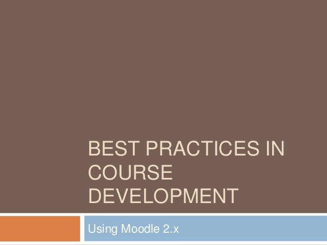BEST PRACTICES IN COURSE DEVELOPMENT Using Moodle 2.x
