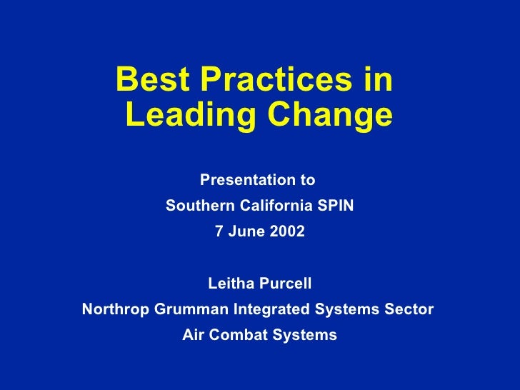 Best Practices in  Leading Change Presentation to  Southern California SPIN 7 June 2002 Leitha Purcell Northrop Grumman In...