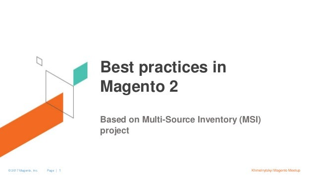 Page | 1© 2017 Magento, Inc. Khmelnytskyi Magento Meetup Best practices in Magento 2 Based on Multi-Source Inventory (MSI)...