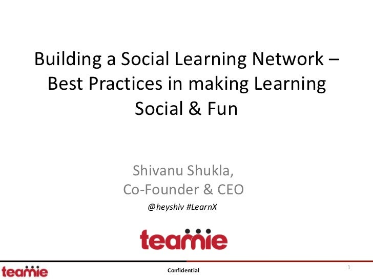 Building a Social Learning Network – Best Practices in making Learning            Social & Fun           Shivanu Shukla,  ...