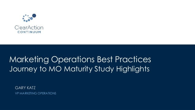 Marketing Operations Best Practices Journey to MO Maturity Study Highlights GARY KATZ VP MARKETING OPERATIONS