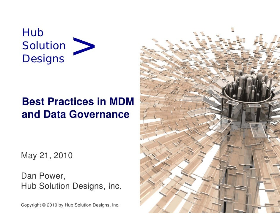 > Hub H b Solution Designs D i   Best Practices in MDM and Data Governance   May 21, 2010  Dan Power, Hub Solution Designs...